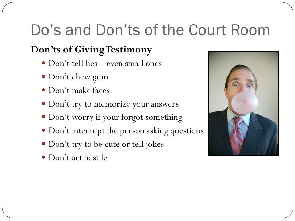 Do's and Don'ts of the Court Room Don'ts of Giving Testimony Don't tell lies – even small ones Don't chew gum Don't make faces Don't try to memorize y