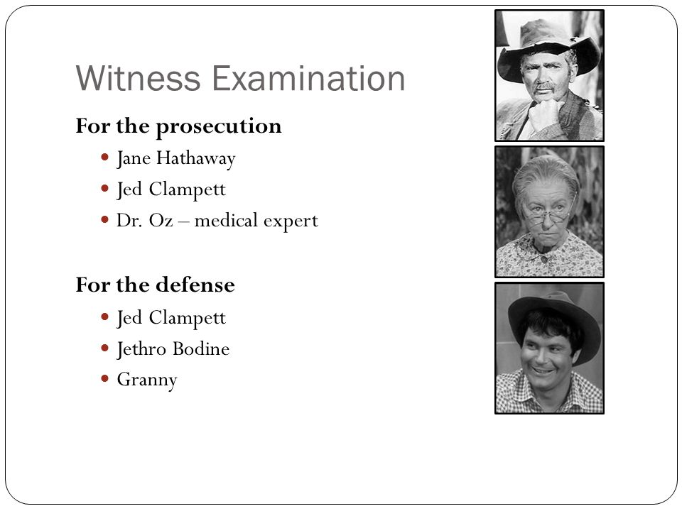 Witness Examination For the prosecution Jane Hathaway Jed Clampett Dr. Oz – medical expert For the defense Jed Clampett Jethro Bodine Granny