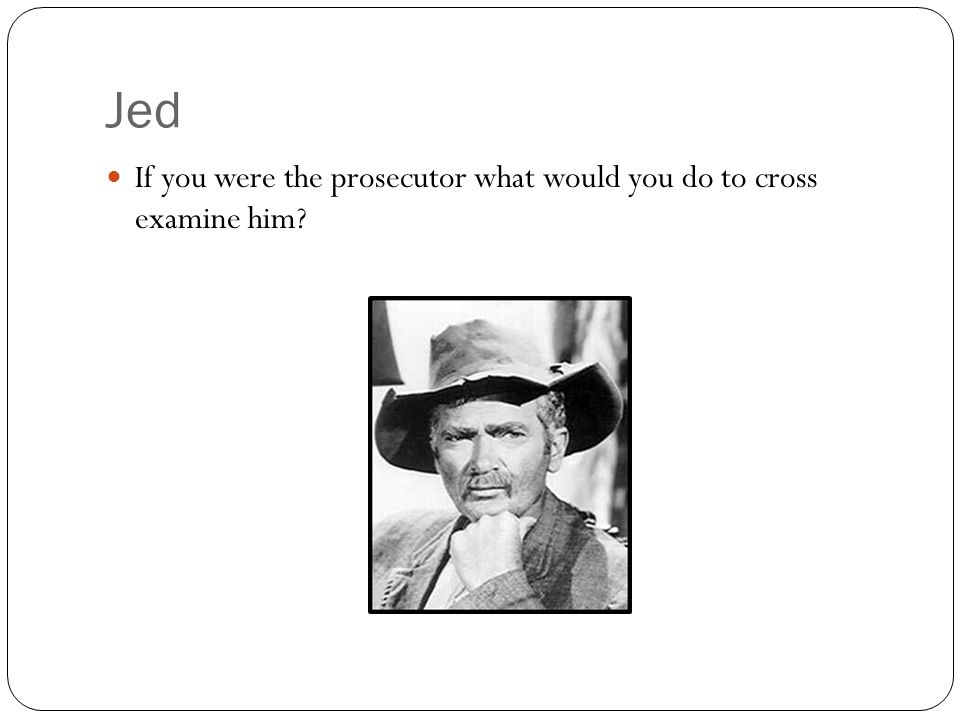 Jed If you were the prosecutor what would you do to cross examine him?