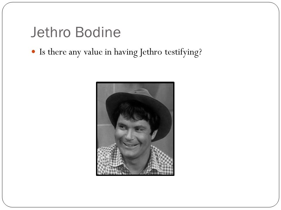 Jethro Bodine Is there any value in having Jethro testifying?