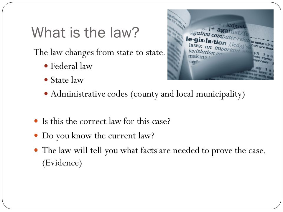 What is the law? The law changes from state to state. Federal law State law Administrative codes (county and local municipality) Is this the correct l