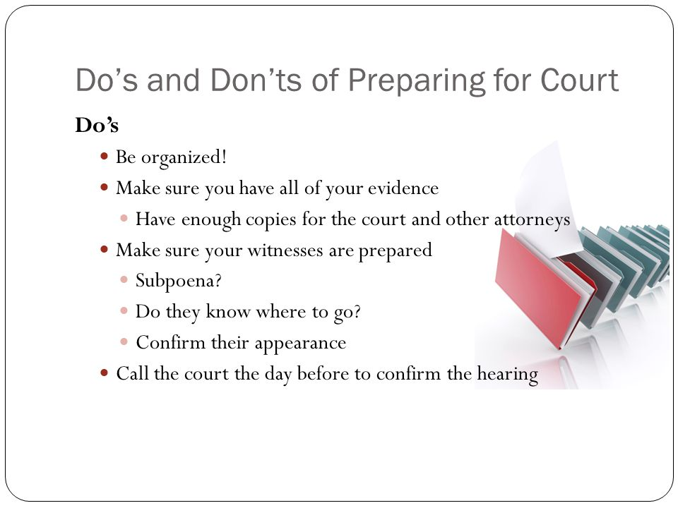 Do's and Don'ts of Preparing for Court Do's Be organized! Make sure you have all of your evidence Have enough copies for the court and other attorneys