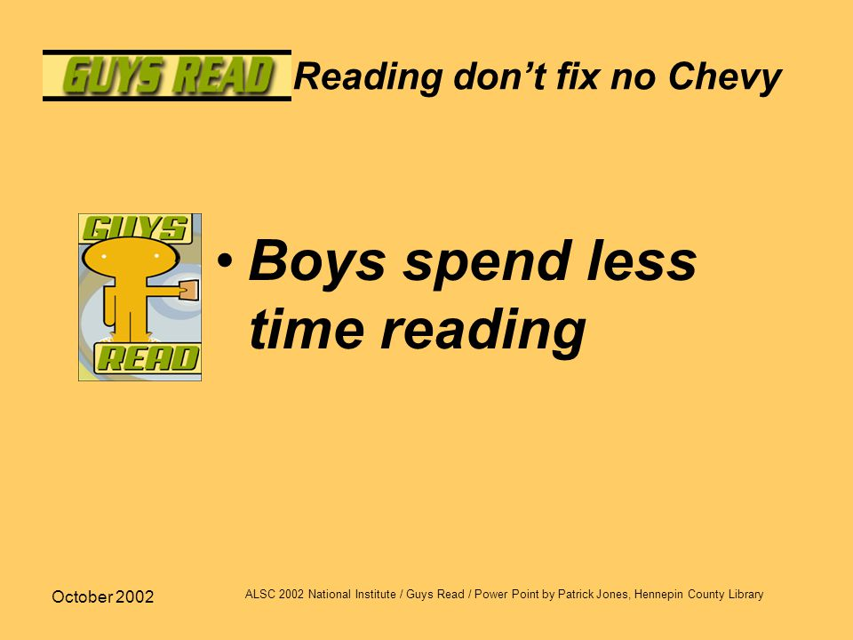 October 2002 ALSC 2002 National Institute / Guys Read / Power Point by Patrick Jones, Hennepin County Library Reading don't fix no Chevy Boys spend le