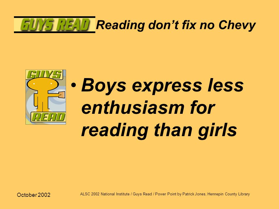 October 2002 ALSC 2002 National Institute / Guys Read / Power Point by Patrick Jones, Hennepin County Library Reading don't fix no Chevy Boys express