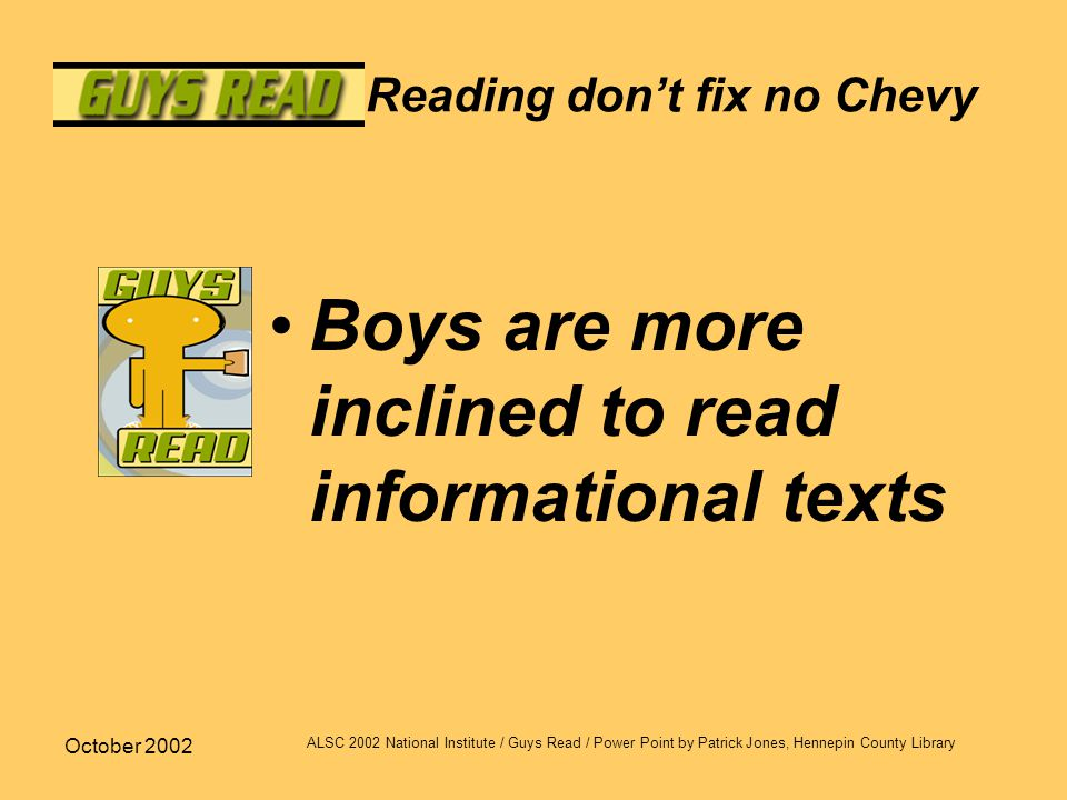 October 2002 ALSC 2002 National Institute / Guys Read / Power Point by Patrick Jones, Hennepin County Library Reading don't fix no Chevy Boys are more inclined to read informational texts