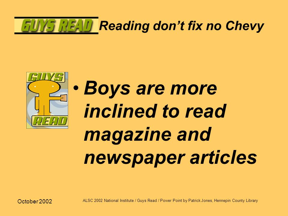 October 2002 ALSC 2002 National Institute / Guys Read / Power Point by Patrick Jones, Hennepin County Library Reading don't fix no Chevy Boys are more inclined to read magazine and newspaper articles