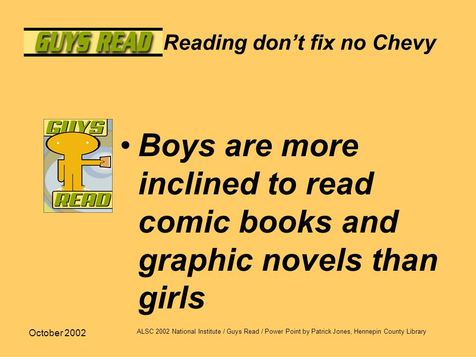 October 2002 ALSC 2002 National Institute / Guys Read / Power Point by Patrick Jones, Hennepin County Library Reading don't fix no Chevy Boys are more inclined to read comic books and graphic novels than girls