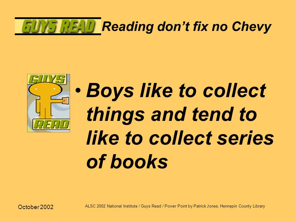 October 2002 ALSC 2002 National Institute / Guys Read / Power Point by Patrick Jones, Hennepin County Library Reading don't fix no Chevy Boys like to