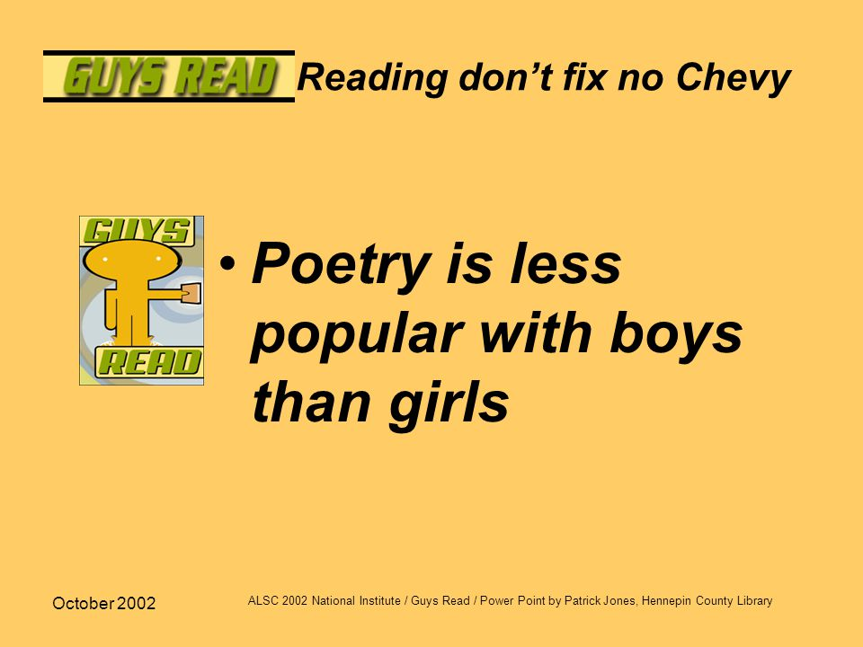 October 2002 ALSC 2002 National Institute / Guys Read / Power Point by Patrick Jones, Hennepin County Library Reading don't fix no Chevy Poetry is les