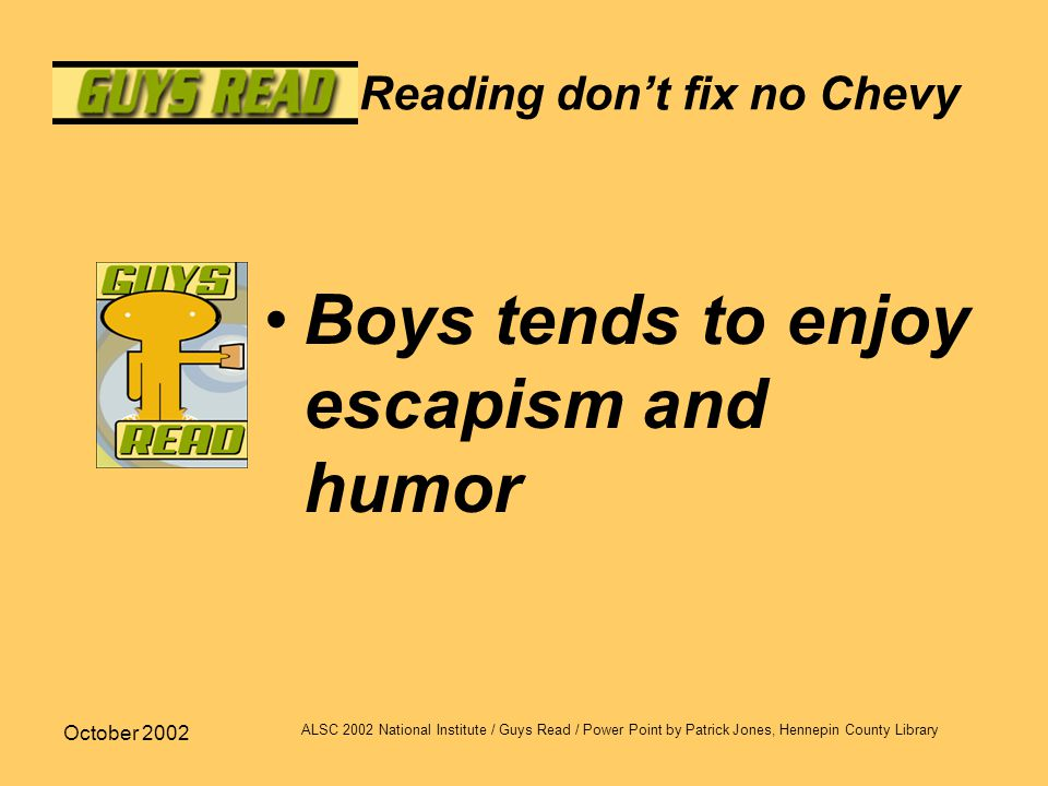 October 2002 ALSC 2002 National Institute / Guys Read / Power Point by Patrick Jones, Hennepin County Library Reading don't fix no Chevy Boys tends to enjoy escapism and humor