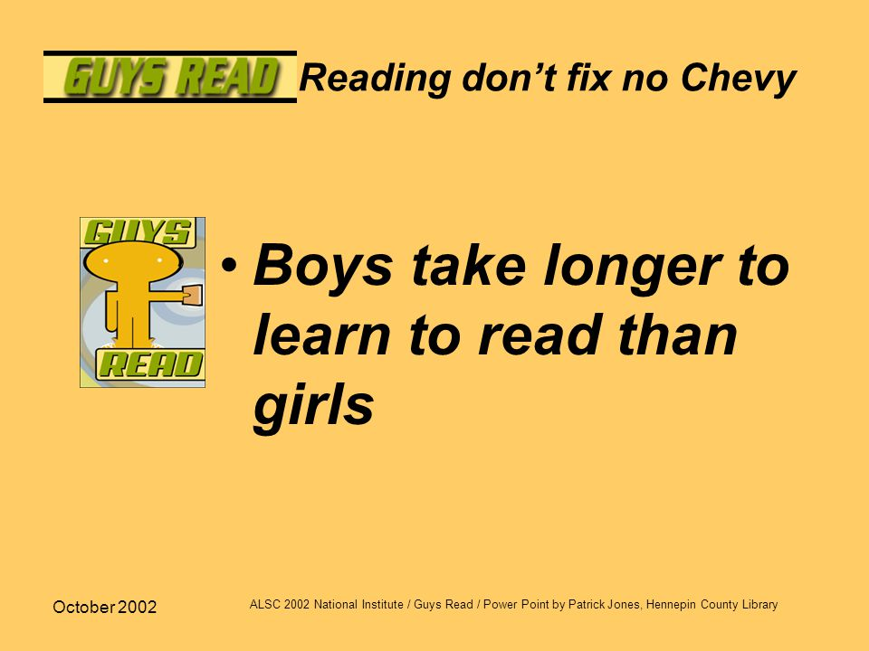 October 2002 ALSC 2002 National Institute / Guys Read / Power Point by Patrick Jones, Hennepin County Library Reading don't fix no Chevy Boys take longer to learn to read than girls