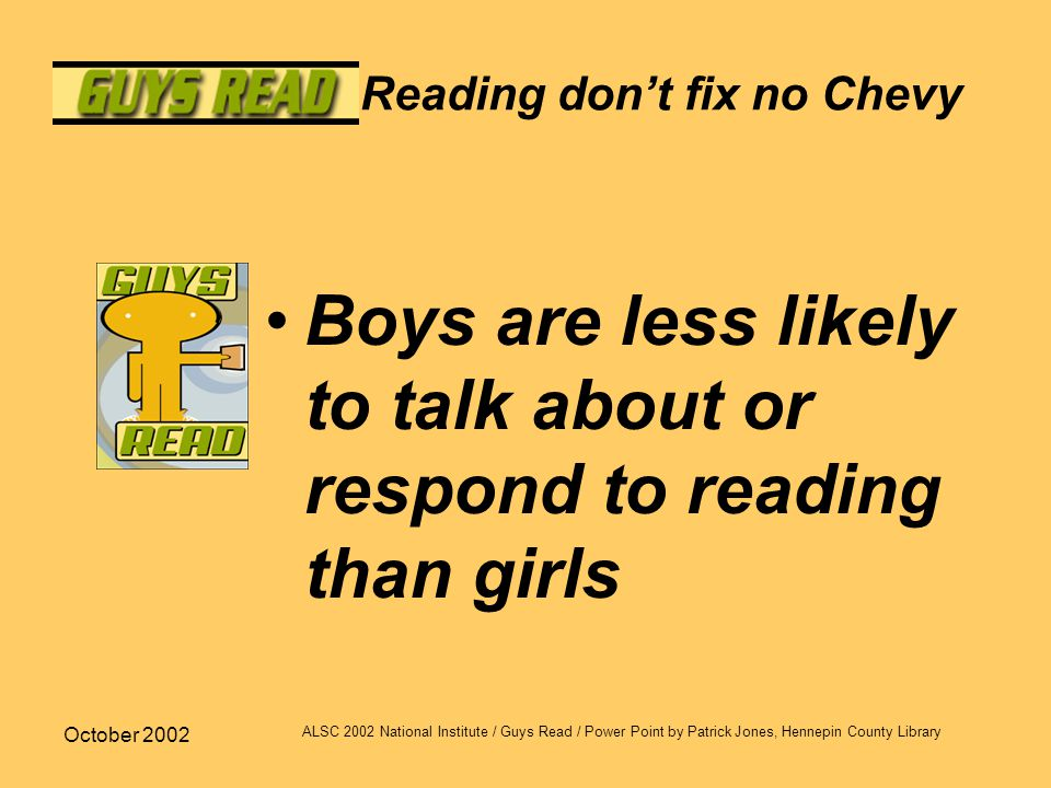 October 2002 ALSC 2002 National Institute / Guys Read / Power Point by Patrick Jones, Hennepin County Library Reading don't fix no Chevy Boys are less