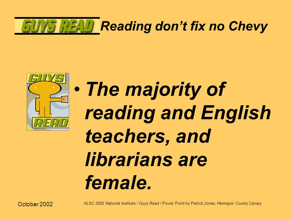 October 2002 ALSC 2002 National Institute / Guys Read / Power Point by Patrick Jones, Hennepin County Library Reading don't fix no Chevy The majority of reading and English teachers, and librarians are female.