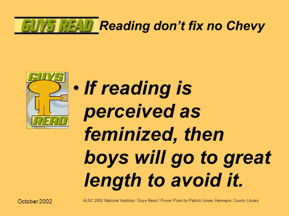 October 2002 ALSC 2002 National Institute / Guys Read / Power Point by Patrick Jones, Hennepin County Library Reading don't fix no Chevy If reading is perceived as feminized, then boys will go to great length to avoid it.
