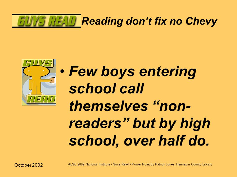 October 2002 ALSC 2002 National Institute / Guys Read / Power Point by Patrick Jones, Hennepin County Library Reading don't fix no Chevy Few boys entering school call themselves non- readers but by high school, over half do.