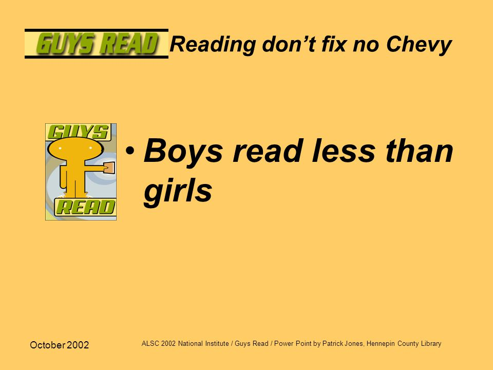 October 2002 ALSC 2002 National Institute / Guys Read / Power Point by Patrick Jones, Hennepin County Library Reading don't fix no Chevy Boys read les