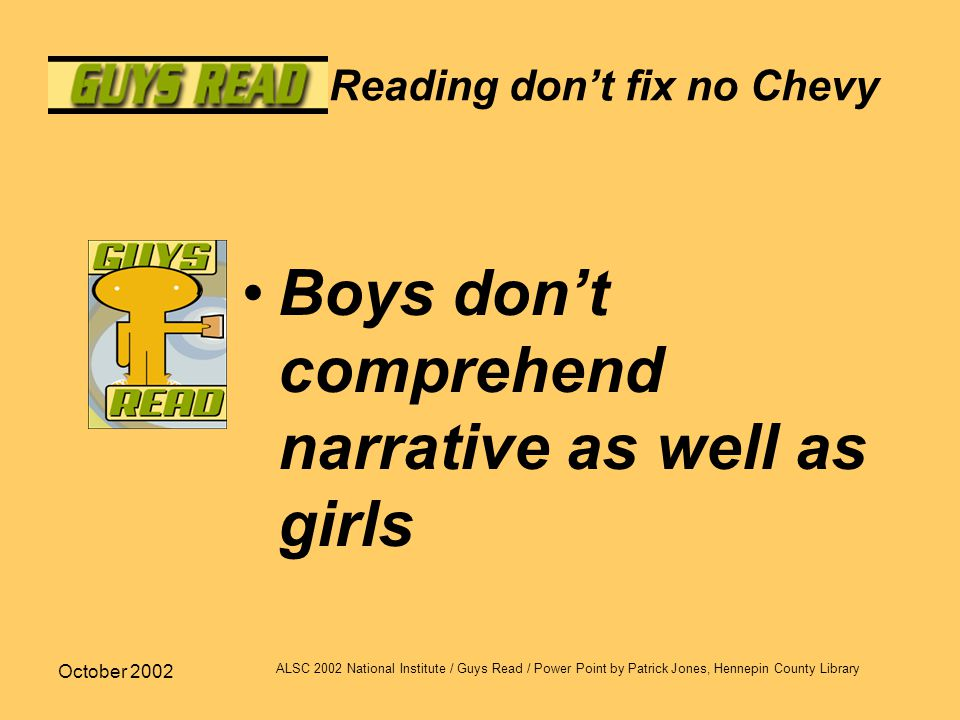 October 2002 ALSC 2002 National Institute / Guys Read / Power Point by Patrick Jones, Hennepin County Library Reading don't fix no Chevy Boys don't co