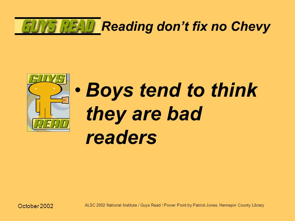 October 2002 ALSC 2002 National Institute / Guys Read / Power Point by Patrick Jones, Hennepin County Library Reading don't fix no Chevy Boys tend to