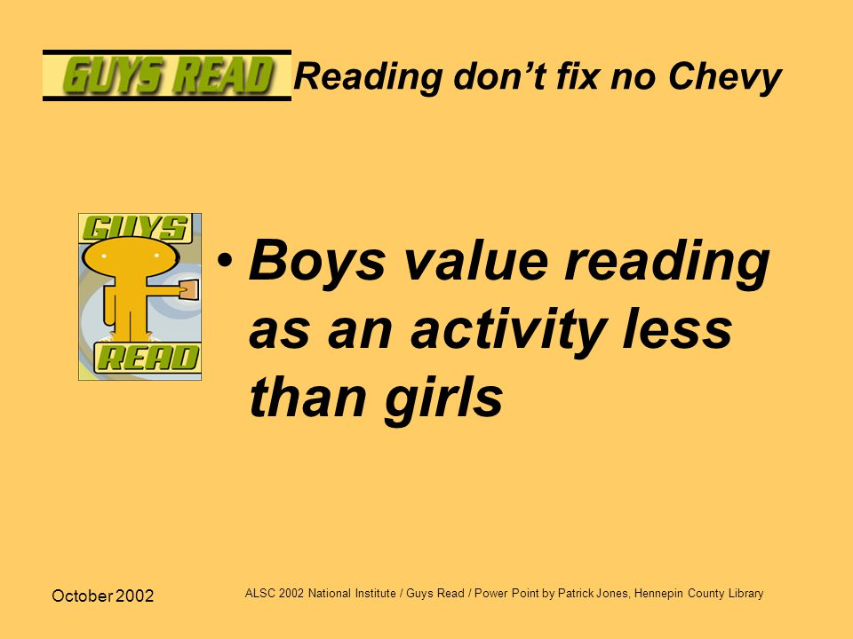 October 2002 ALSC 2002 National Institute / Guys Read / Power Point by Patrick Jones, Hennepin County Library Reading don't fix no Chevy Boys value reading as an activity less than girls