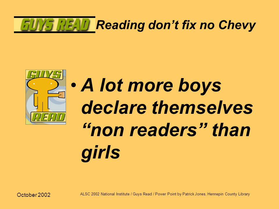 October 2002 ALSC 2002 National Institute / Guys Read / Power Point by Patrick Jones, Hennepin County Library Reading don't fix no Chevy A lot more bo