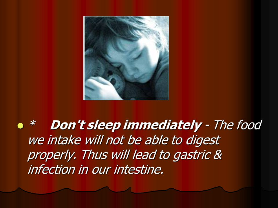 * Don t sleep immediately - The food we intake will not be able to digest properly.