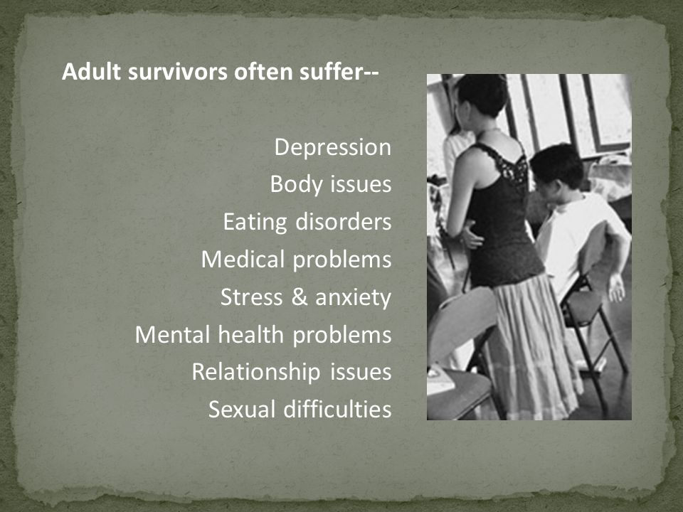 Adult survivors often suffer-- Depression Body issues Eating disorders Medical problems Stress & anxiety Mental health problems Relationship issues Sexual difficulties