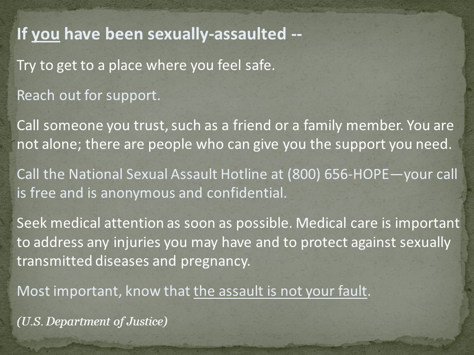 If you have been sexually-assaulted -- Try to get to a place where you feel safe.