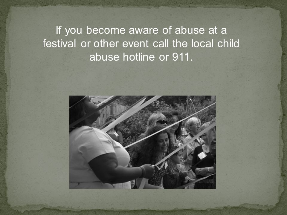 If you become aware of abuse at a festival or other event call the local child abuse hotline or 911.