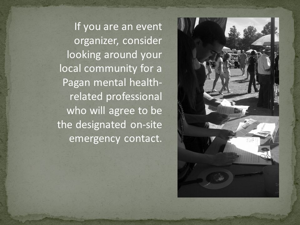 If you are an event organizer, consider looking around your local community for a Pagan mental health- related professional who will agree to be the designated on-site emergency contact.