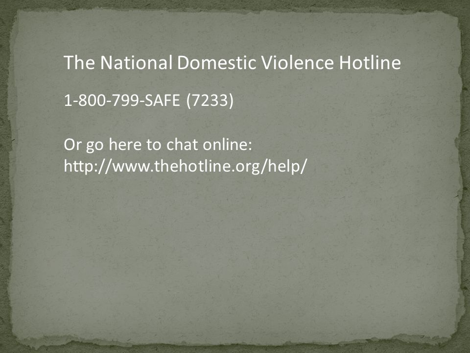 The National Domestic Violence Hotline SAFE (7233) Or go here to chat online: