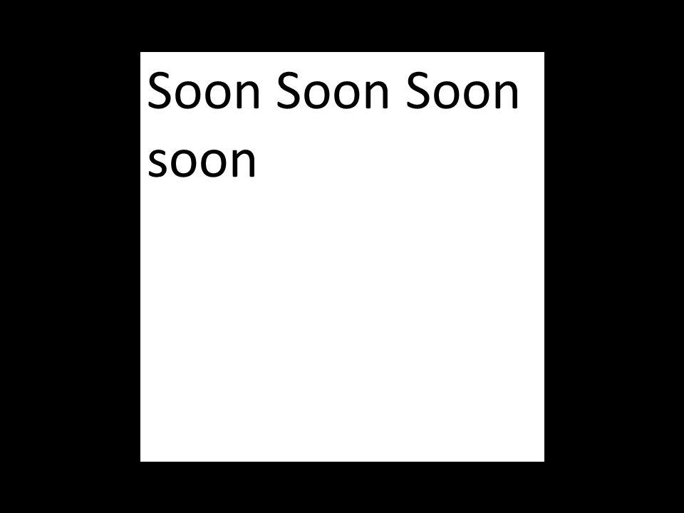 Soon Soon Soon soon