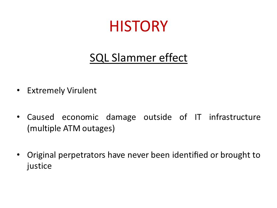 HISTORY SQL Slammer effect Extremely Virulent Caused economic damage outside of IT infrastructure (multiple ATM outages) Original perpetrators have ne