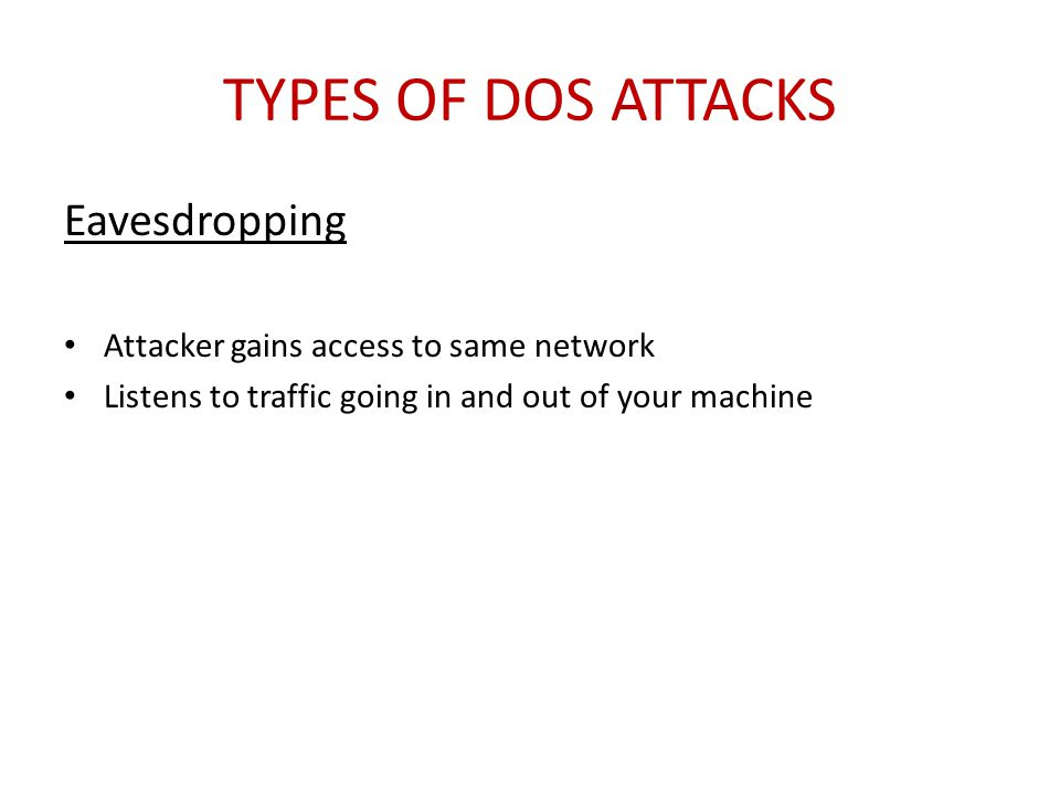 TYPES OF DOS ATTACKS Eavesdropping Attacker gains access to same network Listens to traffic going in and out of your machine
