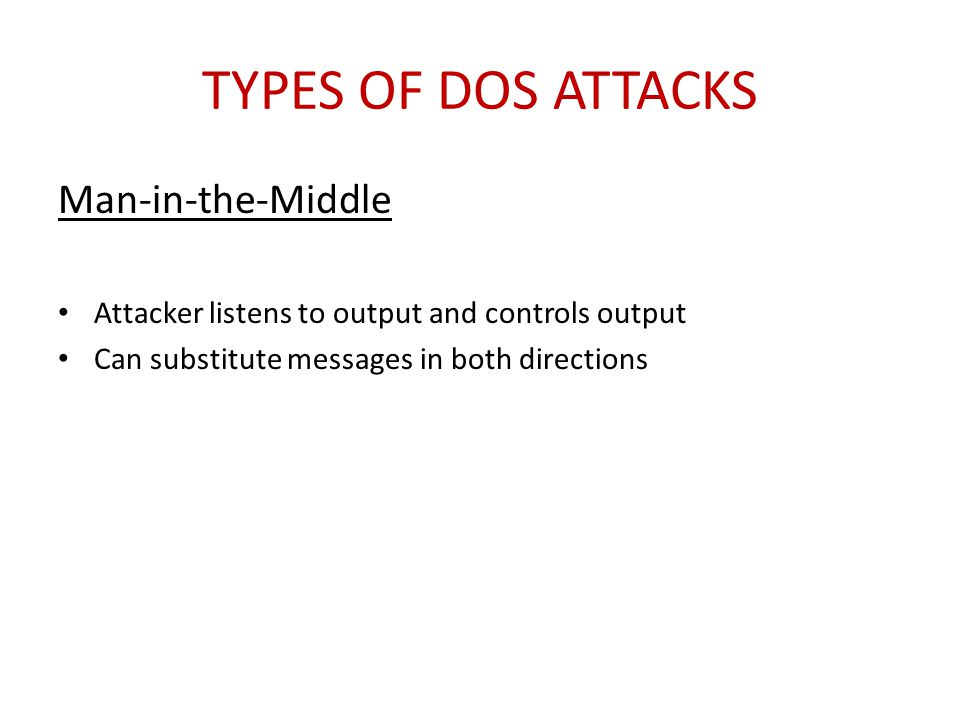 TYPES OF DOS ATTACKS Man-in-the-Middle Attacker listens to output and controls output Can substitute messages in both directions
