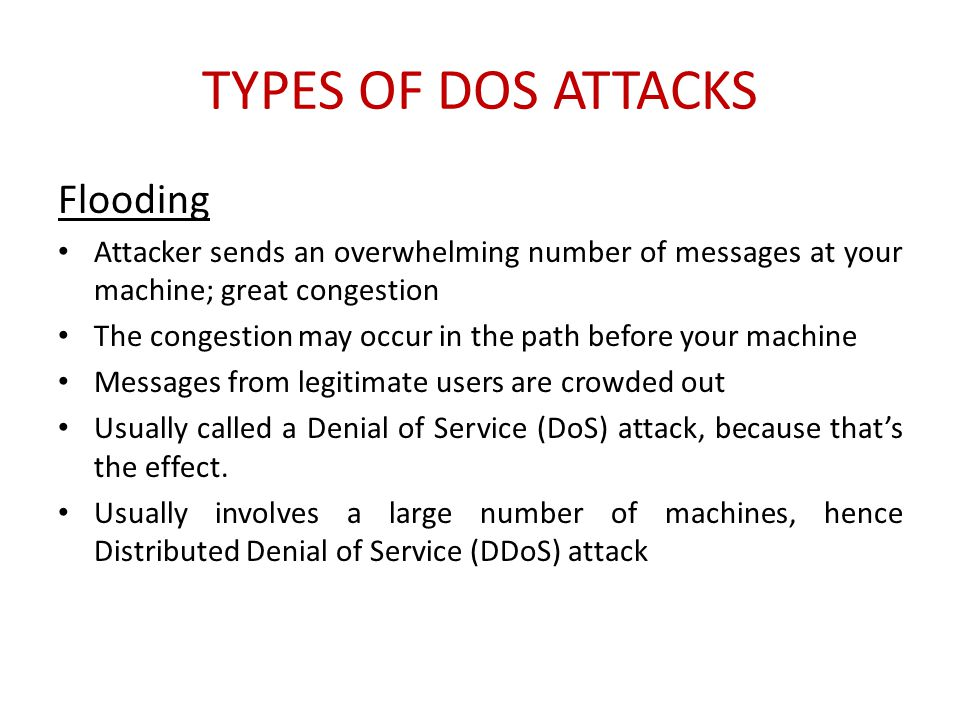 TYPES OF DOS ATTACKS Flooding Attacker sends an overwhelming number of messages at your machine; great congestion The congestion may occur in the path