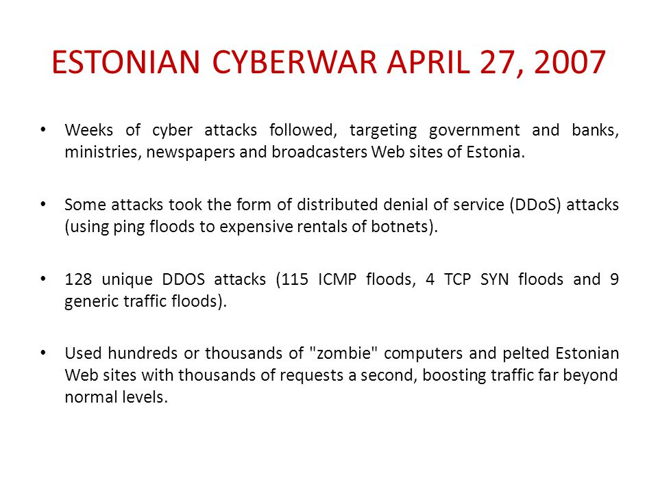 ESTONIAN CYBERWAR APRIL 27, 2007 Weeks of cyber attacks followed, targeting government and banks, ministries, newspapers and broadcasters Web sites of