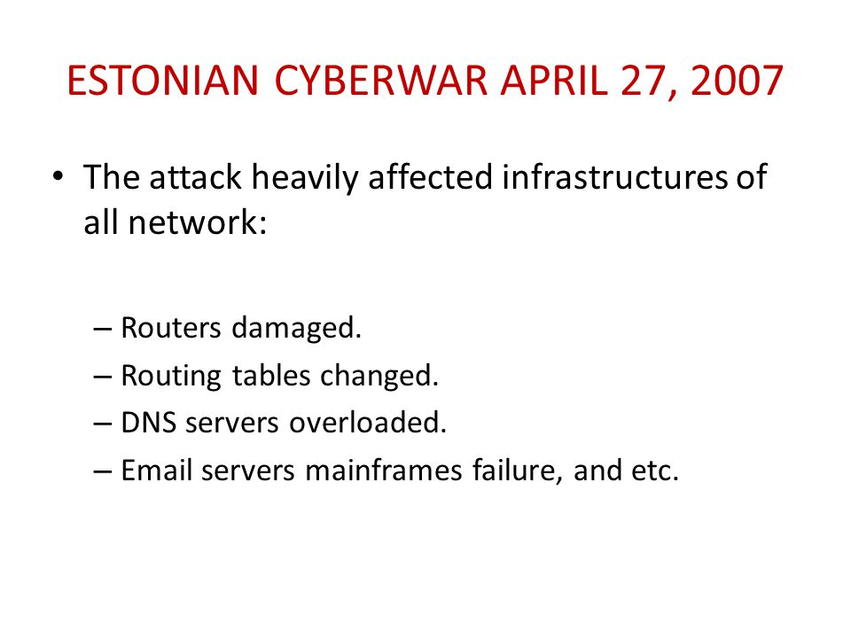 ESTONIAN CYBERWAR APRIL 27, 2007 The attack heavily affected infrastructures of all network: – Routers damaged. – Routing tables changed. – DNS server