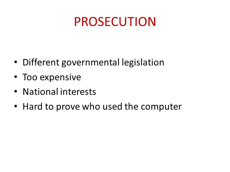 PROSECUTION Different governmental legislation Too expensive National interests Hard to prove who used the computer