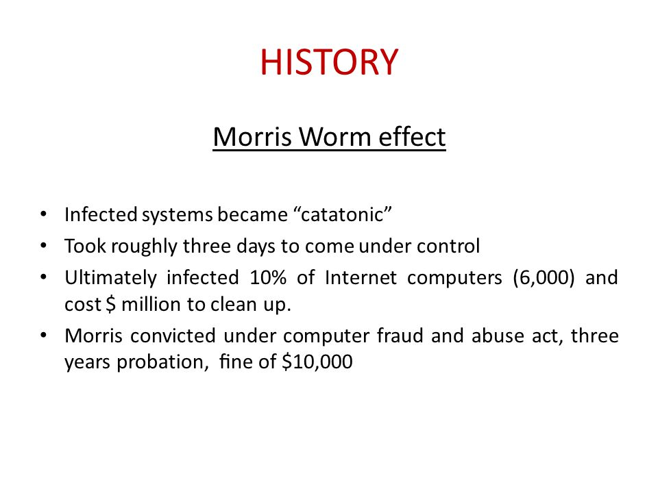 """HISTORY Morris Worm effect Infected systems became """"catatonic"""" Took roughly three days to come under control Ultimately infected 10% of Internet compu"""