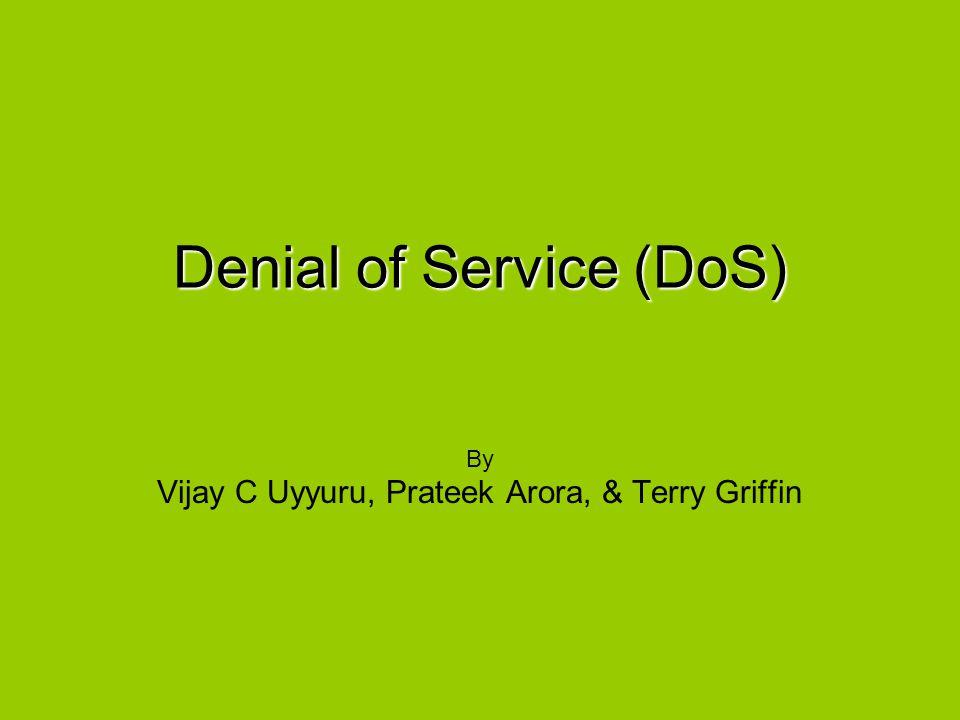 Denial of Service (DoS) By Vijay C Uyyuru, Prateek Arora, & Terry Griffin