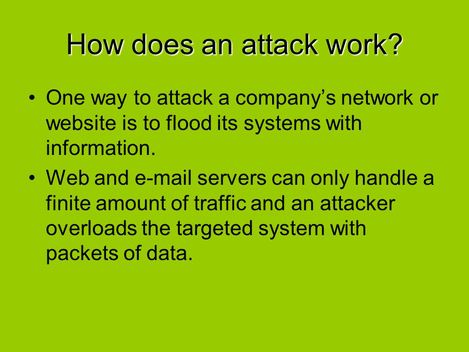 How does an attack work? One way to attack a company's network or website is to flood its systems with information. Web and e-mail servers can only ha