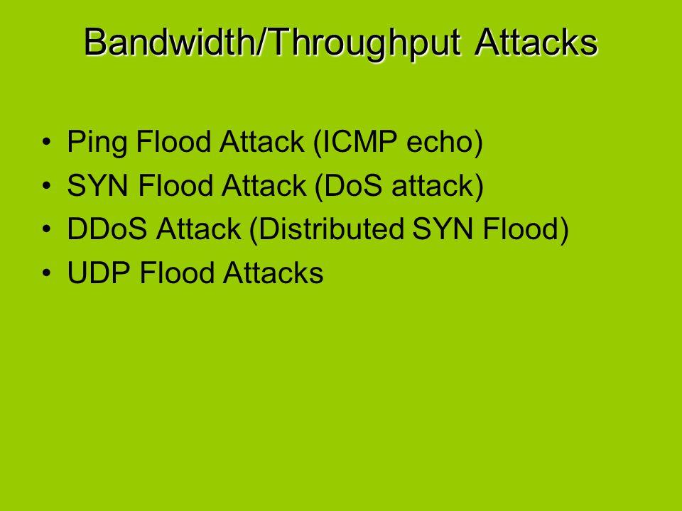 Bandwidth/Throughput Attacks Ping Flood Attack (ICMP echo) SYN Flood Attack (DoS attack) DDoS Attack (Distributed SYN Flood) UDP Flood Attacks