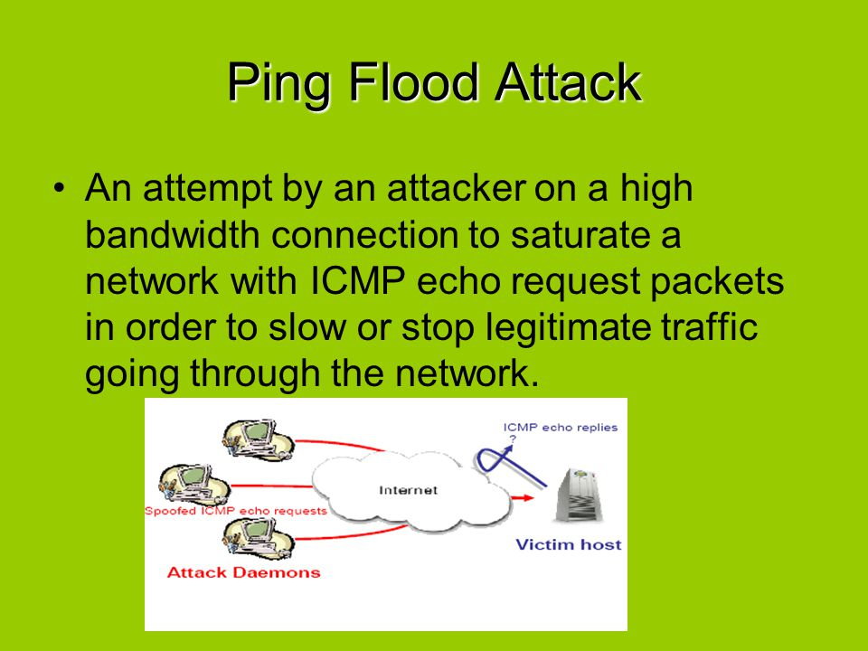 Ping Flood Attack An attempt by an attacker on a high bandwidth connection to saturate a network with ICMP echo request packets in order to slow or st