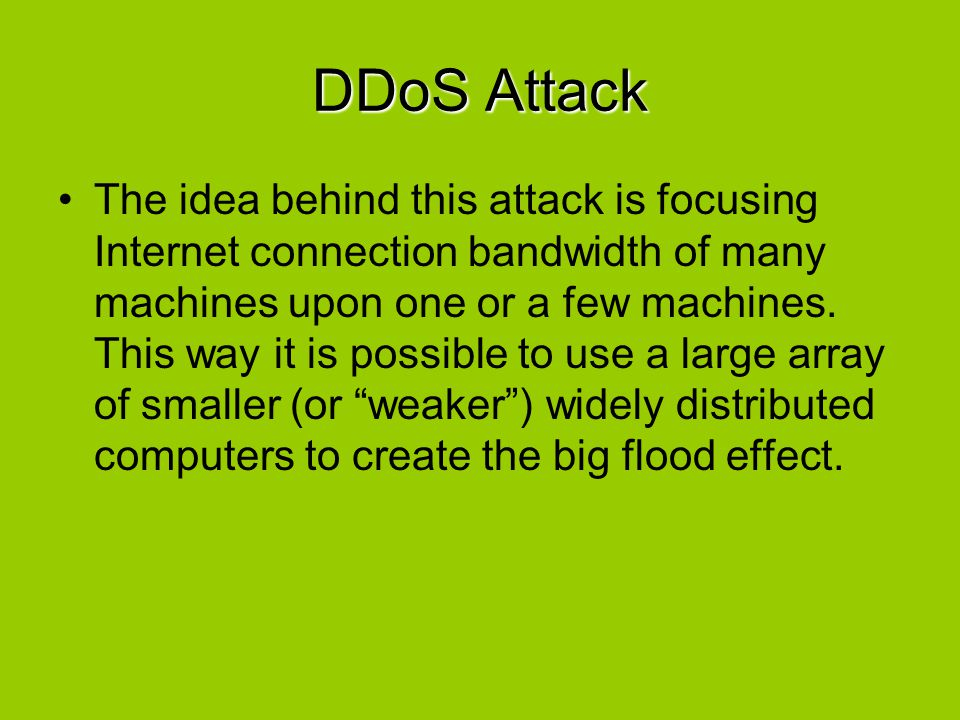 DDoS Attack The idea behind this attack is focusing Internet connection bandwidth of many machines upon one or a few machines. This way it is possible