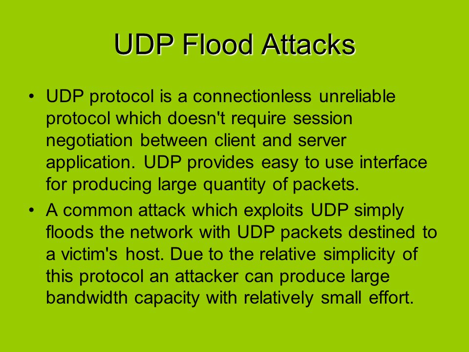 UDP Flood Attacks UDP protocol is a connectionless unreliable protocol which doesn't require session negotiation between client and server application