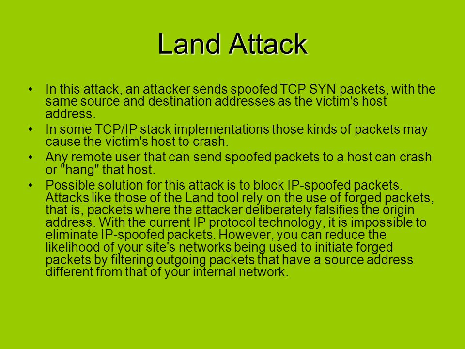 Land Attack In this attack, an attacker sends spoofed TCP SYN packets, with the same source and destination addresses as the victim's host address. In
