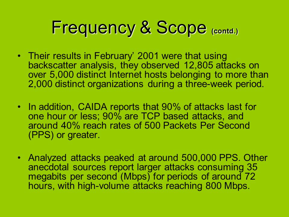 Frequency & Scope (contd.) Their results in February' 2001 were that using backscatter analysis, they observed 12,805 attacks on over 5,000 distinct I