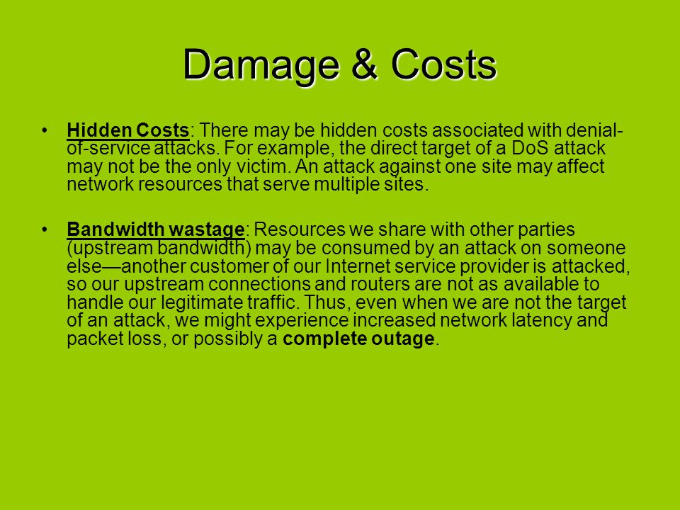 Damage & Costs Hidden Costs: There may be hidden costs associated with denial- of-service attacks. For example, the direct target of a DoS attack may