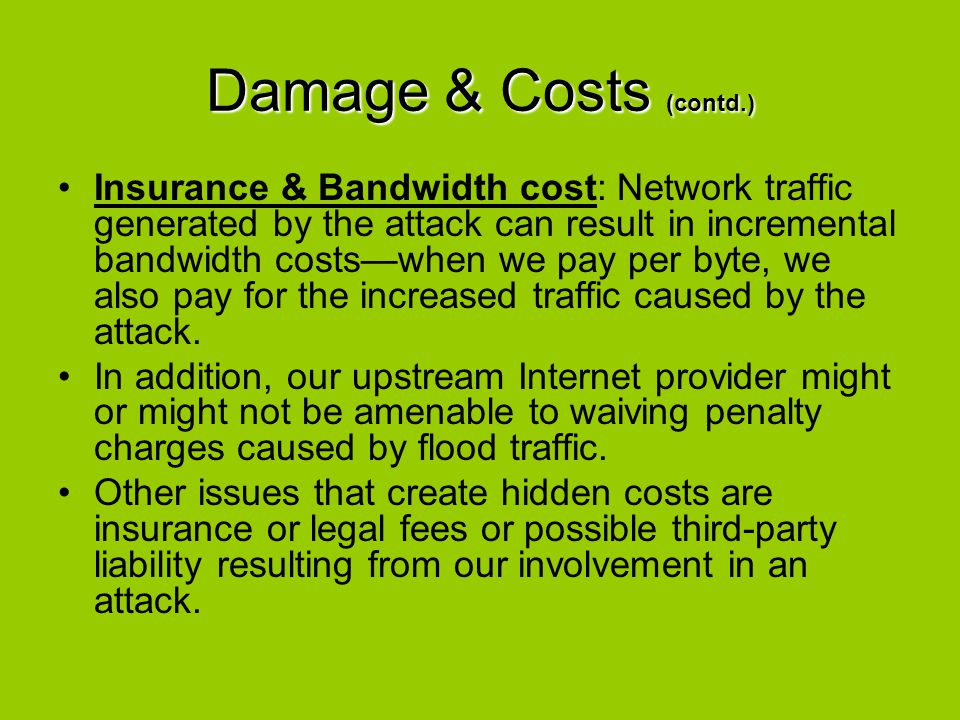 Damage & Costs (contd.) Insurance & Bandwidth cost: Network traffic generated by the attack can result in incremental bandwidth costs—when we pay per