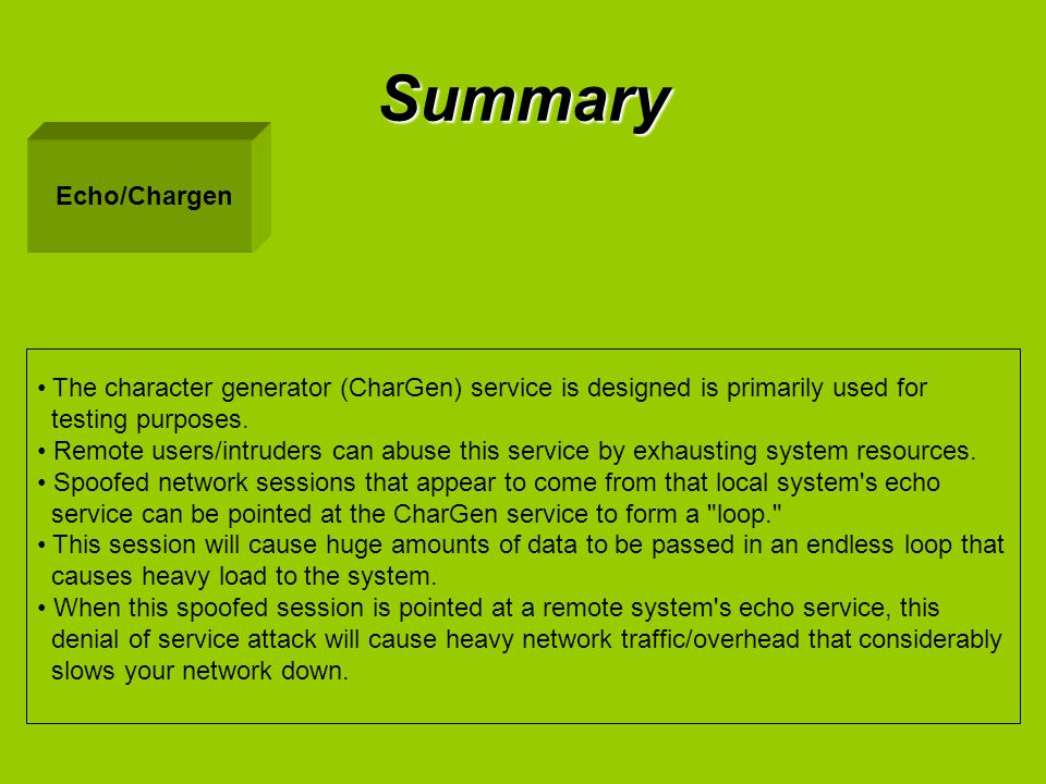 Summary Echo/Chargen The character generator (CharGen) service is designed is primarily used for testing purposes. Remote users/intruders can abuse th